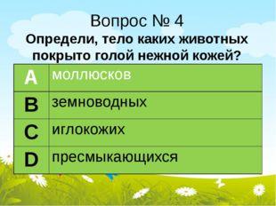 Вопрос № 4 Определи, тело каких животных покрыто голой нежной кожей? А моллюс