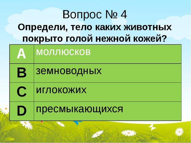 Вопрос № 4 Определи, тело каких животных покрыто голой нежной кожей? А моллюс...