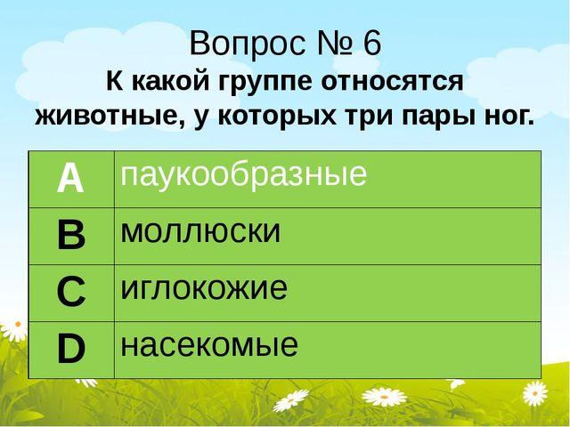 Вопрос № 6 К какой группе относятся животные, у которых три пары ног. А пауко...