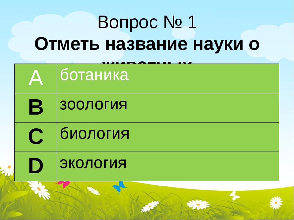 Вопрос № 1 Отметь название науки о животных А ботаника В зоология С биология...