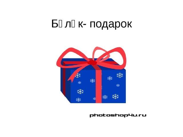 Бүләк- подарок