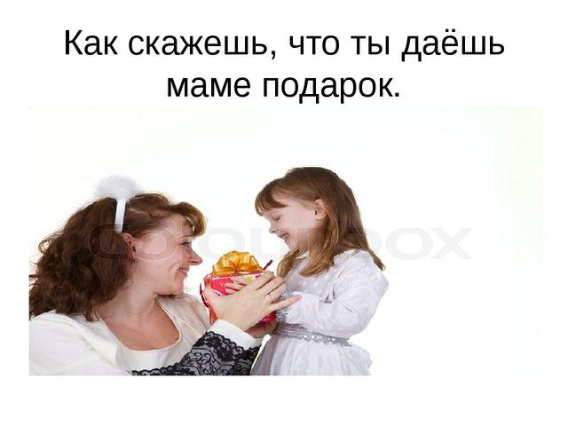 Как скажешь, что ты даёшь маме подарок.