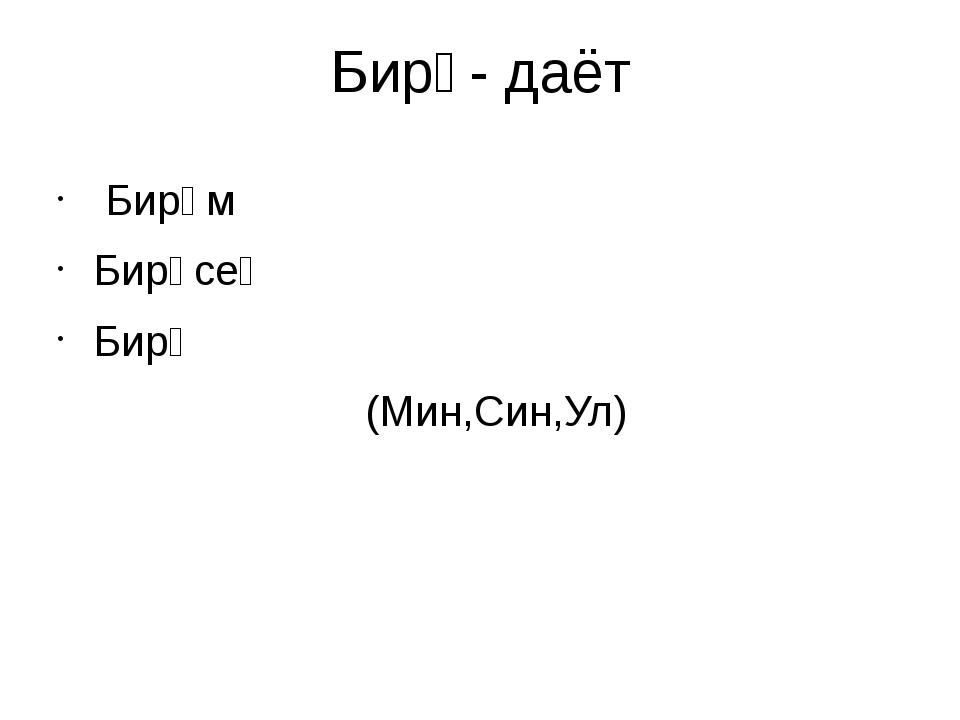 Бирә- даёт Бирәм Бирәсең Бирә (Мин,Син,Ул)