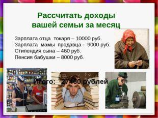 Рассчитать доходы вашей семьи за месяц Зарплата отца токаря – 10000 руб. Зар