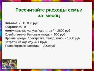 Рассчитайте расходы семьи за месяц Питание - 15000 руб Квартплата и коммунал