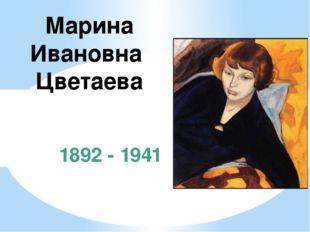 1892 - 1941 Марина Ивановна Цветаева