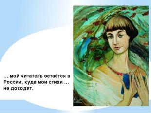 … мой читатель остаётся в России, куда мои стихи … не доходят.