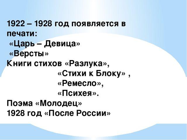 1922 – 1928 год появляется в печати: «Царь – Девица» «Версты» Книги стихов «Р...