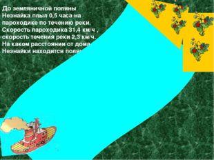 До земляничной поляны Незнайка плыл 0,5 часа на пароходике по течению реки.