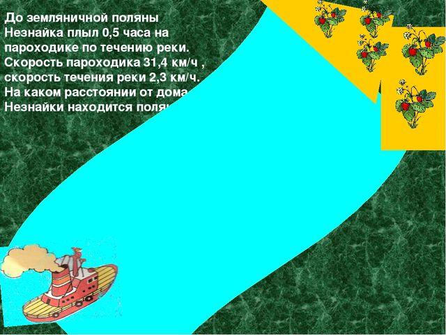 До земляничной поляны Незнайка плыл 0,5 часа на пароходике по течению реки....