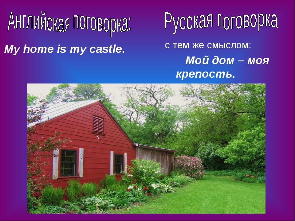 My home is my castle. Мой дом – моя крепость. с тем же смыслом: