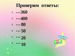 … … … … … … Проверим ответы: 360 400 80 50 20 10
