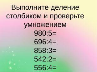Выполните деление столбиком и проверьте умножением 980:5= 696:4= 858:3= 542:2