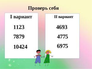 I вариант II вариант 1123 7879 10424 4693 4775 6975 Проверь себя