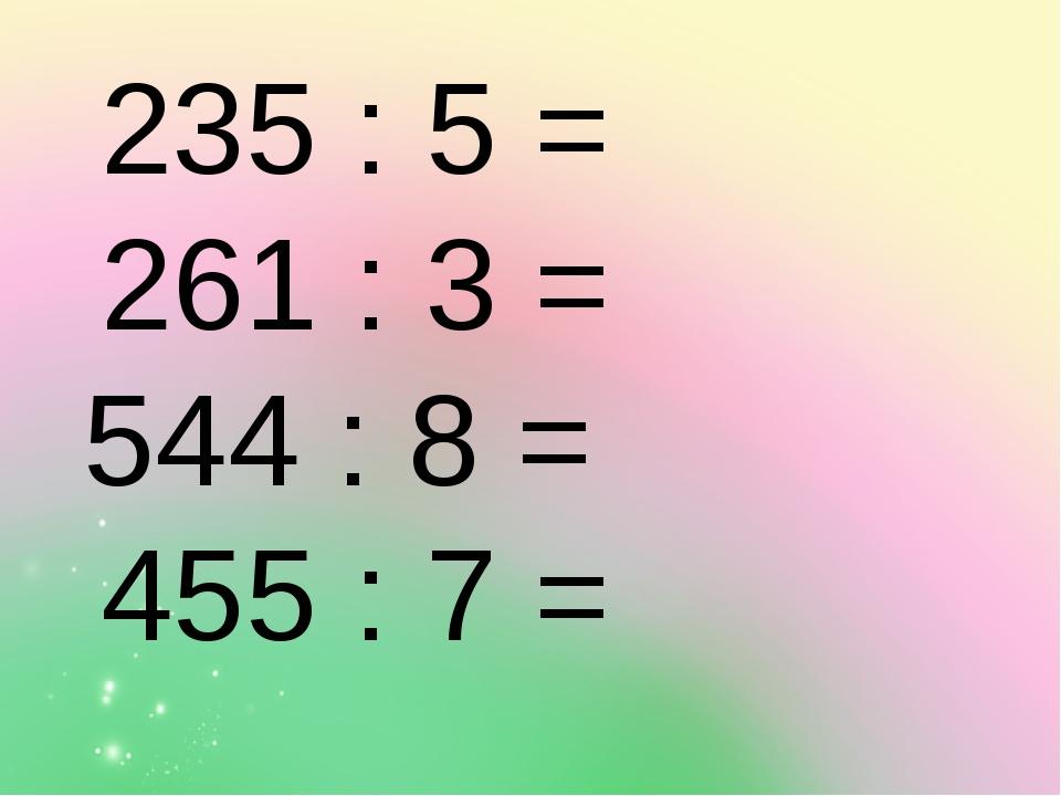 235 : 5 = 261 : 3 = 544 : 8 = 455 : 7 =