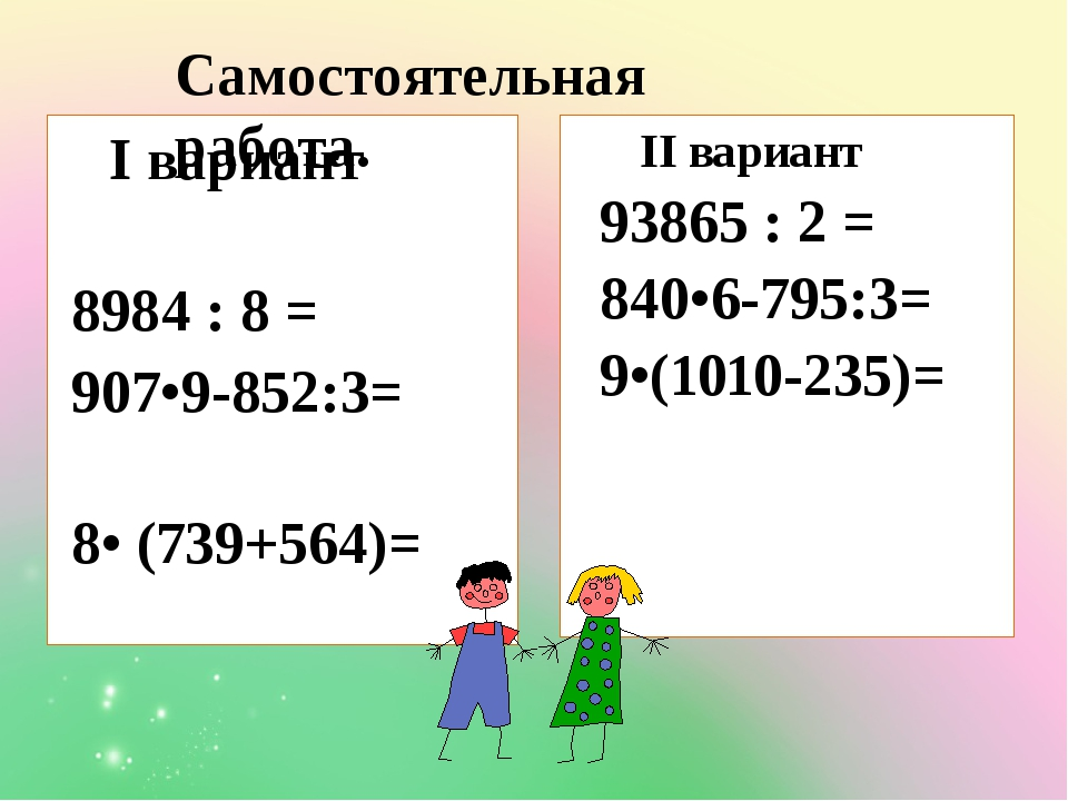 I вариант 8984 : 8 = 907•9-852:3= 8• (739+564)= II вариант 93865 : 2 = 840•6...