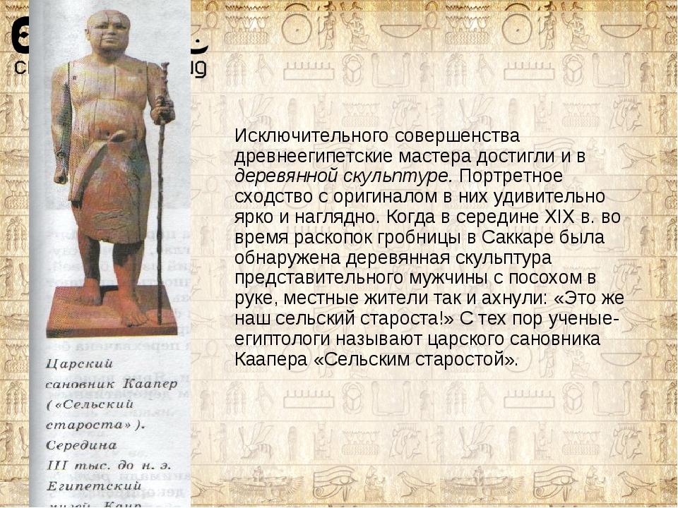 Исключительного совершенства древнеегипетские мастера достигли и в деревянной...