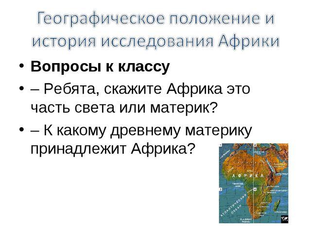 Вопросы к классу – Ребята, скажите Африка это часть света или материк? – К ка...