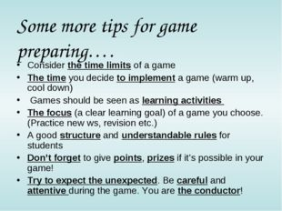 Some more tips for game preparing…. Consider the time limits of a game The ti