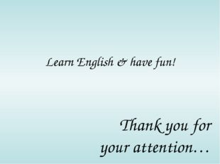 Learn English & have fun! Thank you for your attention…