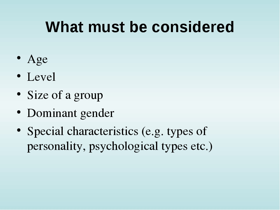 What must be considered Age Level Size of a group Dominant gender Special cha...