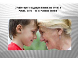 Существует традиция называть детей в честь кого – то из членов семьи