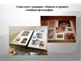 Существует традиция- собирать и хранить семейные фотографии