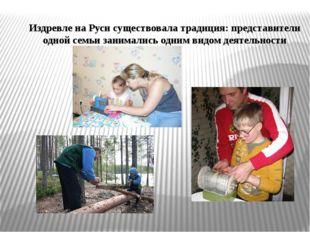 Издревле на Руси существовала традиция: представители одной семьи занимались