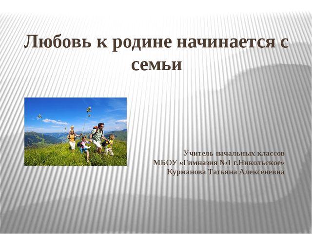 Любовь к родине начинается с семьи Учитель начальных классов МБОУ «Гимназия №...
