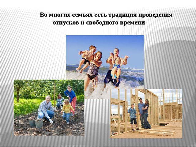 Во многих семьях есть традиция проведения отпусков и свободного времени