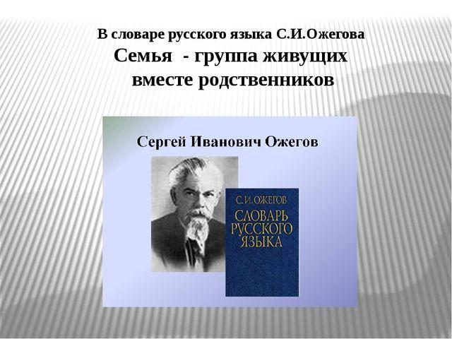 В словаре русского языка С.И.Ожегова Семья - группа живущих вместе родственни...