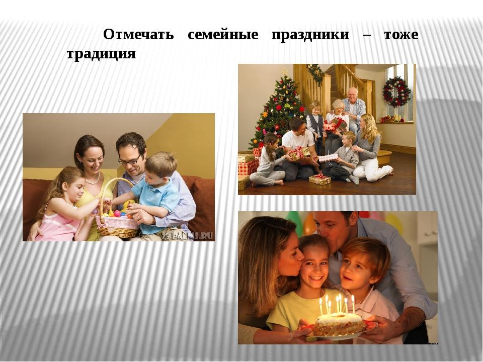 Отмечать семейные праздники – тоже традиция