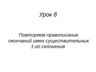Урок 8 Повторяем правописание окончаний имен существительных 1-го склонения