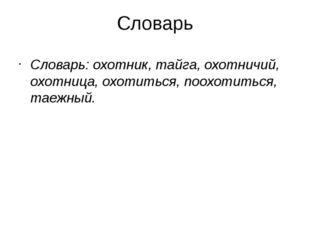 Словарь Словарь: охотник, тайга, охотничий, охотница, охотиться, поохотиться,