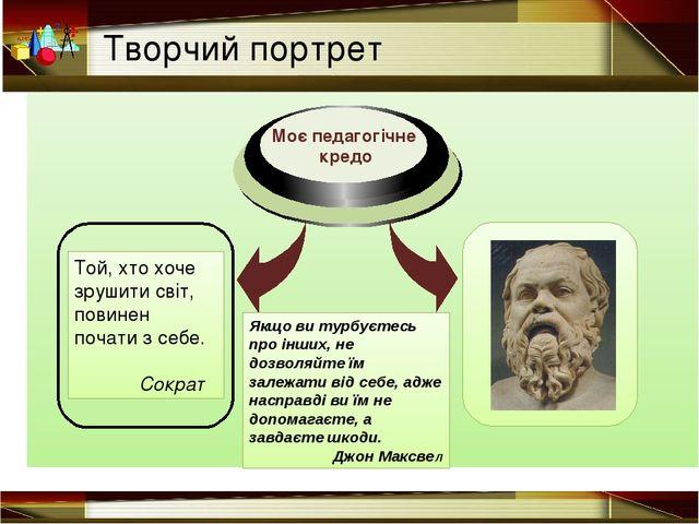 Творчий портрет Той, хто хоче зрушити світ, повинен почати з себе. Сократ Як...
