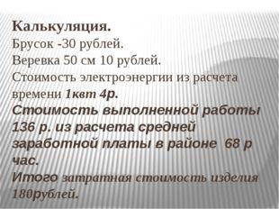 Калькуляция. Брусок -30 рублей. Веревка 50 см 10 рублей. Стоимость электроэне