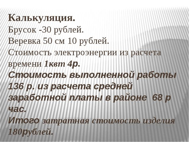 Калькуляция. Брусок -30 рублей. Веревка 50 см 10 рублей. Стоимость электроэне...