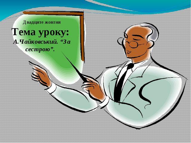 """Двадцяте жовтня Тема уроку: А.Чайковський. """"За сестрою""""."""