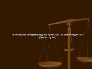 «Если мы не победим вредные привычки, то они победят нас» (Эриан Шульц)