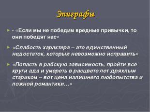 Эпиграфы - «Если мы не победим вредные привычки, то они победят нас» «Слабост