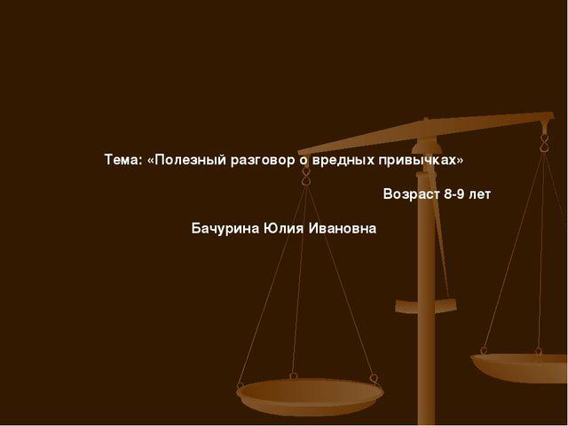 Тема: «Полезный разговор о вредных привычках» Возраст 8-9 лет Бачурина Юлия...