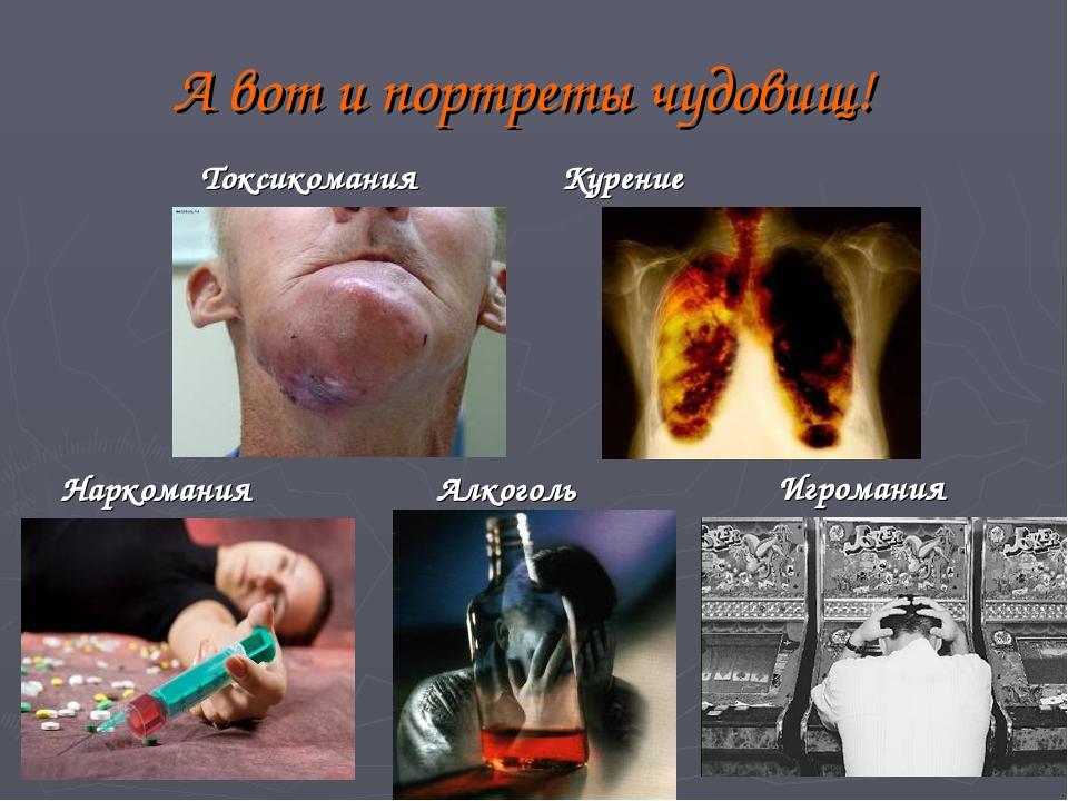 А вот и портреты чудовищ! Наркомания Алкоголь Игромания Токсикомания Курение