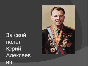 За свой полет Юрий Алексеевич Гагарин был удостоен званий Герой Советского Со