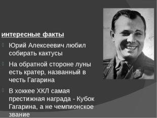 интересные факты Юрий Алексеевич любил собирать кактусы На обратной стороне л