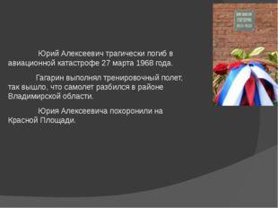 Юрий Алексеевич трагически погиб в авиационной катастрофе 27 марта 1968 г