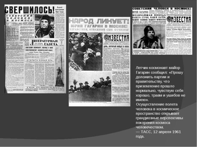 Летчик-космонавт майор Гагарин сообщил: «Прошу доложить партии и правительств...