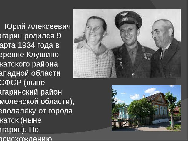 Юрий Алексеевич Гагарин родился 9 марта 1934 года в деревне Клушино Гжатског...