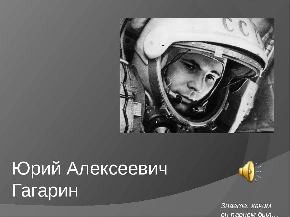 Юрий Алексеевич Гагарин Знаете, каким он парнем был…