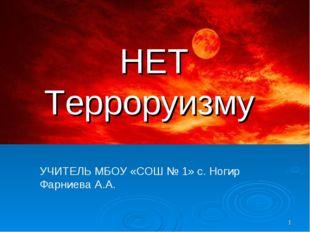* НЕТ Терроруизму УЧИТЕЛЬ МБОУ «СОШ № 1» с. Ногир Фарниева А.А.