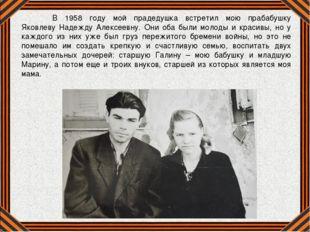 В 1958 году мой прадедушка встретил мою прабабушку Яковлеву Надежду Алексеев